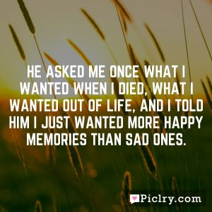He asked me once what I wanted when I died, what I wanted out of life, and I told him I just wanted more happy memories than sad ones.