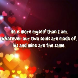 He is more myself than I am. Whatever our two souls are made of, his and mine are the same.