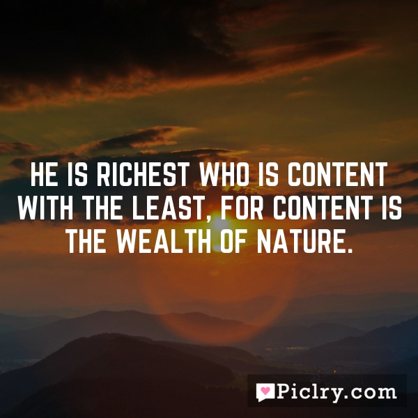 He is richest who is content with the least, for content is the wealth of nature.