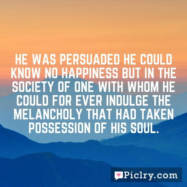 He was persuaded he could know no happiness but in the society of one with whom he could for ever indulge the melancholy that had taken possession of his soul.