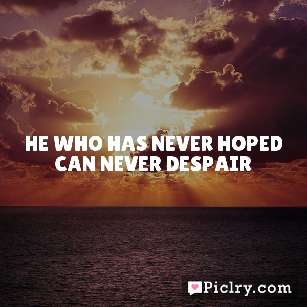 He who has never hoped can never despair