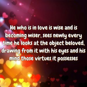 He who is in love is wise and is becoming wiser, sees newly every time he looks at the object beloved, drawing from it with his eyes and his mind those virtues it possesses