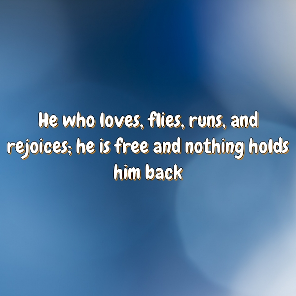 He who loves, flies, runs, and rejoices; he is free and nothing holds him back