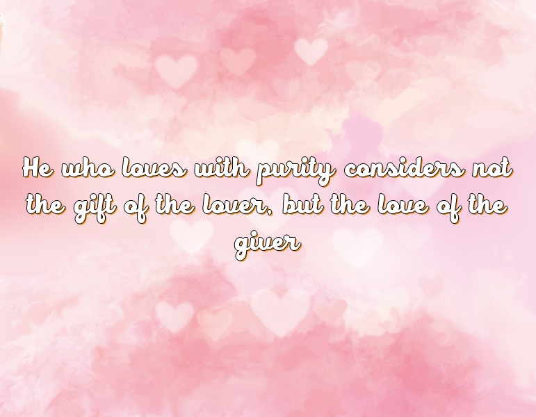 He who loves with purity considers not the gift of the lover, but the love of the giver