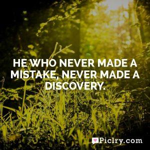 He who never made a mistake, never made a discovery.