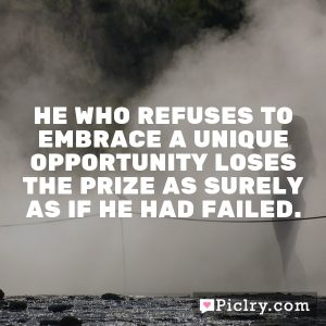 He who refuses to embrace a unique opportunity loses the prize as surely as if he had failed.