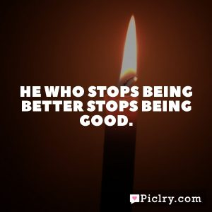 He who stops being better stops being good.