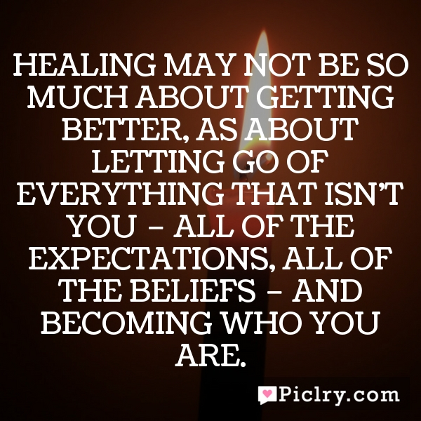 Healing may not be so much about getting better, as about letting go of everything that isn't you – all of the expectations, all of the beliefs – and becoming who you are.