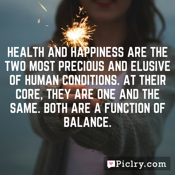 Health and happiness are the two most precious and elusive of human conditions. At their core, they are one and the same. Both are a function of balance.