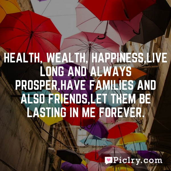 Health, wealth, happiness,live long and always prosper,have families and also friends,let them be lasting in me forever.