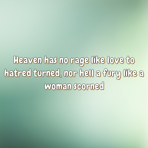 Heaven has no rage like love to hatred turned, nor hell a fury like a woman scorned