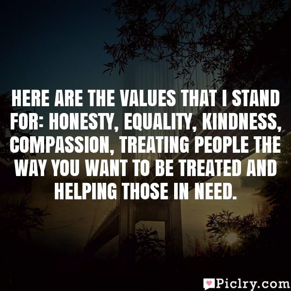 Here are the values that I stand for: honesty, equality, kindness, compassion, treating people the way you want to be treated and helping those in need.