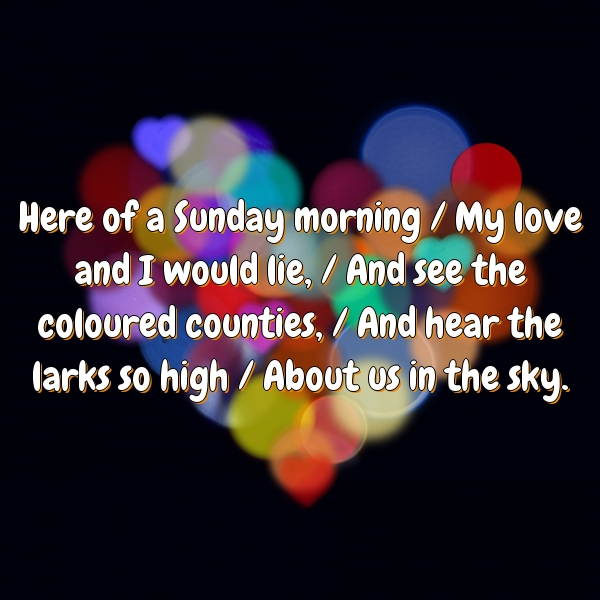 Here of a Sunday morning / My love and I would lie, / And see the coloured counties, / And hear the larks so high / About us in the sky.