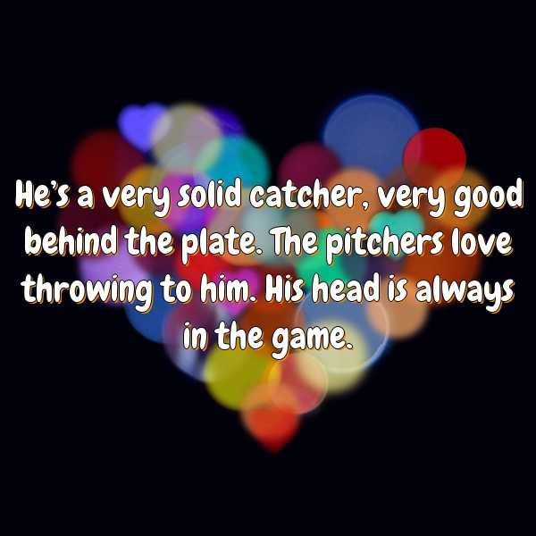 He's a very solid catcher, very good behind the plate. The pitchers love throwing to him. His head is always in the game.