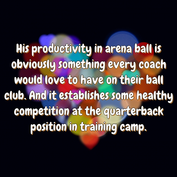 His productivity in arena ball is obviously something every coach would love to have on their ball club. And it establishes some healthy competition at the quarterback position in training camp.