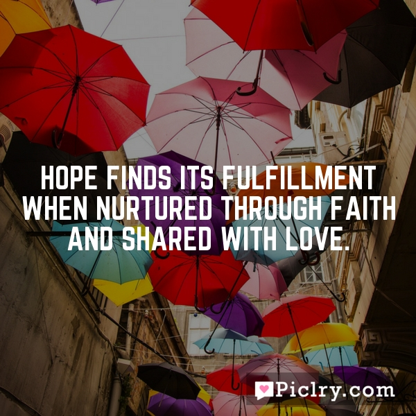 Hope finds its fulfillment when nurtured through faith and shared with love.