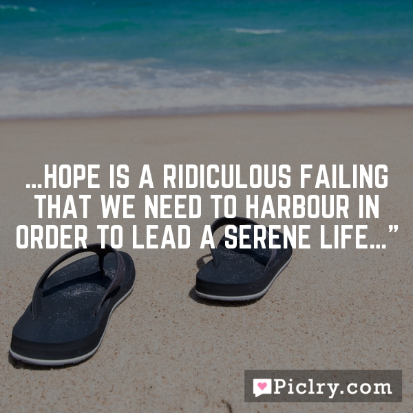 …Hope is a ridiculous failing that we need to harbour in order to lead a serene life…""