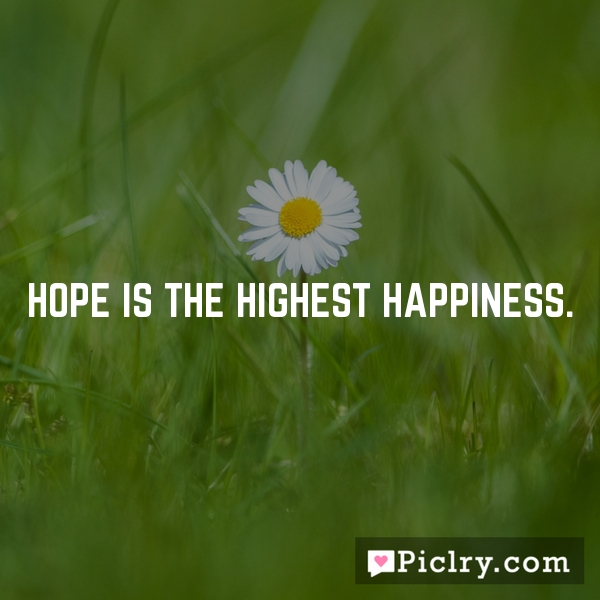 Hope is the highest happiness.