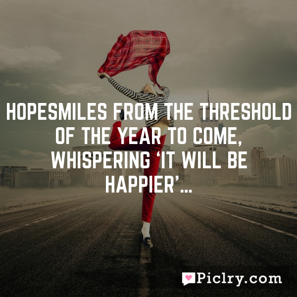 HopeSmiles from the threshold of the year to come, Whispering 'it will be happier'…
