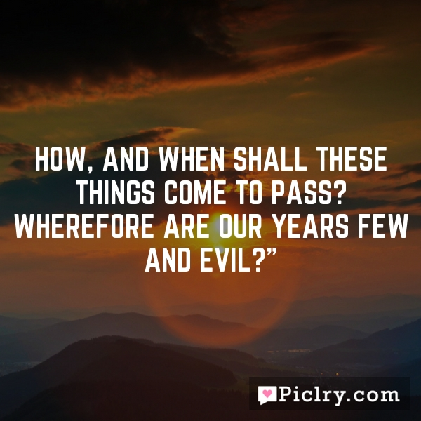 How, and when shall these things come to pass? wherefore are our years few and evil?""