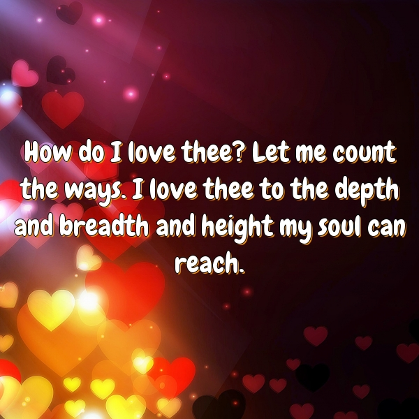 How do I love thee? Let me count the ways. I love thee to the depth and breadth and height my soul can reach.