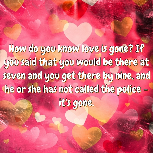 How do you know love is gone? If you said that you would be there at seven and you get there by nine, and he or she has not called the police – it's gone.