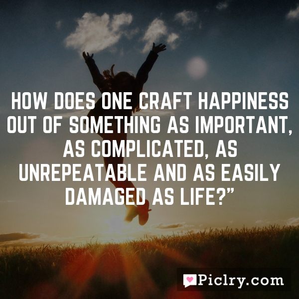 """How does one craft happiness out of something as important, as complicated, as unrepeatable and as easily damaged as life?"""""""