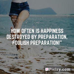 How often is happiness destroyed by preparation, foolish preparation!""