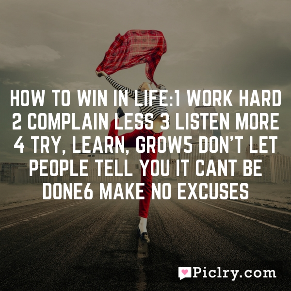 How to win in life:1 work hard 2 complain less 3 listen more 4 try, learn, grow5 don't let people tell you it cant be done6 make no excuses