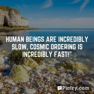 Human beings are incredibly slow, Cosmic Ordering is incredibly fast!""