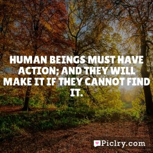 Human beings must have action; and they will make it if they cannot find it.
