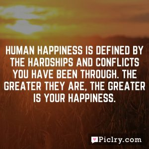Human happiness is defined by the hardships and conflicts you have been through. The greater they are, the greater is your happiness.