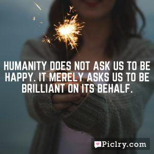 Humanity does not ask us to be happy. It merely asks us to be brilliant on its behalf.