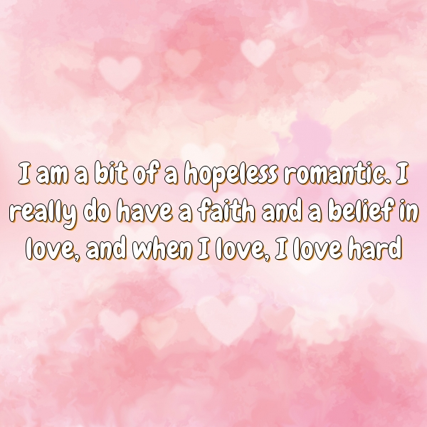 I am a bit of a hopeless romantic. I really do have a faith and a belief in love, and when I love, I love hard