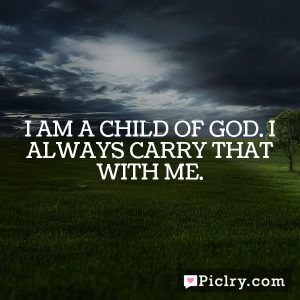 I am a child of God. I always carry that with me.