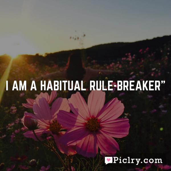 I am a habitual rule-breaker""