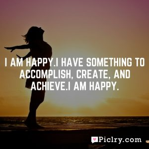 I am happy.I have something to accomplish, create, and achieve.I am happy.