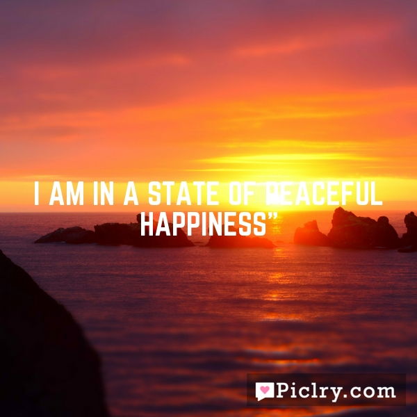 I am in a state of peaceful happiness""
