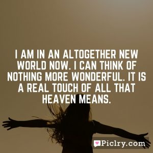 I am in an altogether new world now. I can think of nothing more wonderful. It is a real touch of all that heaven means.