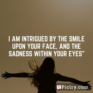 I am intrigued by the smile upon your face, and the sadness within your eyes""