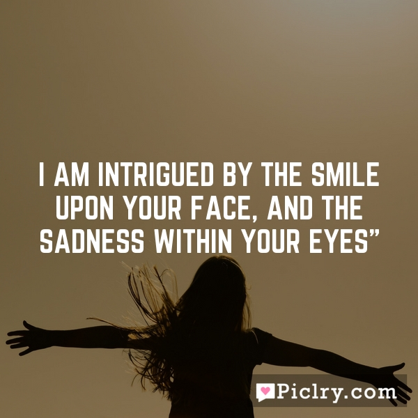 """I am intrigued by the smile upon your face, and the sadness within your eyes"""""""
