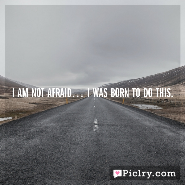 I am not afraid… I was born to do this.