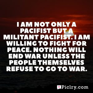 I am not only a pacifist but a militant pacifist. I am willing to fight for peace. Nothing will end war unless the people themselves refuse to go to war.