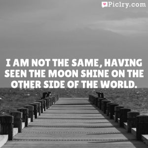 I am not the same, having seen the moon shine on the other side of the world.