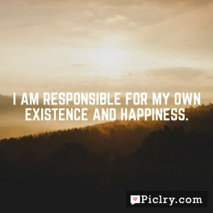 I am responsible for my own existence and happiness.