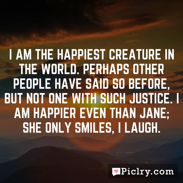 I am the happiest creature in the world. Perhaps other people have said so before, but not one with such justice. I am happier even than Jane; she only smiles, I laugh.
