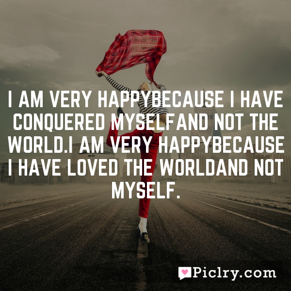 I am very happyBecause I have conquered myselfAnd not the world.I am very happyBecause I have loved the worldAnd not myself.