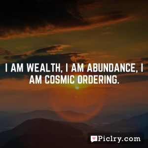 I am wealth, I am abundance, I am Cosmic Ordering.