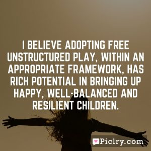 I believe adopting free unstructured play, within an appropriate framework, has rich potential in bringing up happy, well-balanced and resilient children.