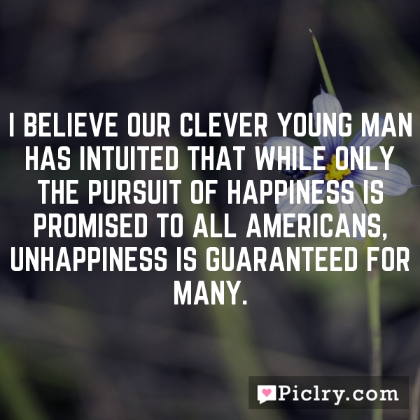 I believe our clever young man has intuited that while only the pursuit of happiness is promised to all Americans, unhappiness is guaranteed for many.